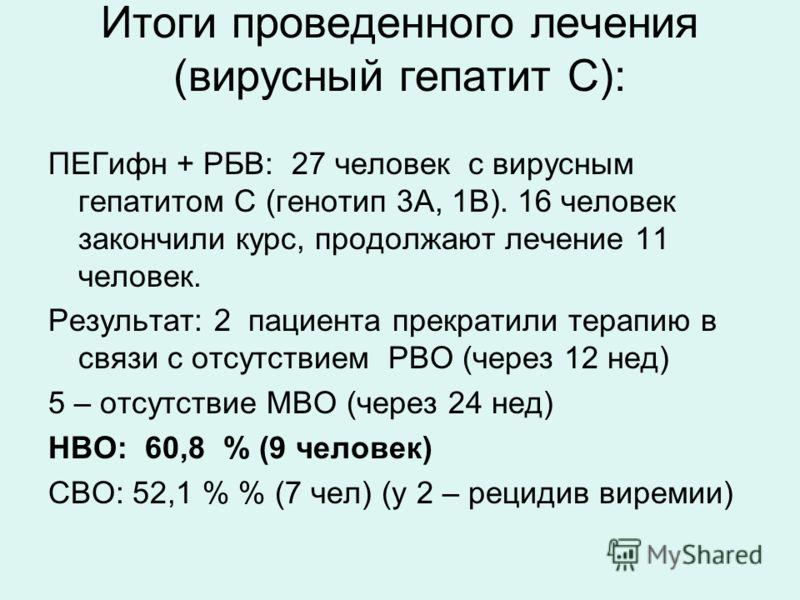 Итоги проведенного лечения (вирусный гепатит С): ПЕГифн + РБВ: 27 человек с вирусным гепатитом С (генотип 3А, 1В). 16 человек закончили курс, продолжают лечение 11 человек. Результат: 2 пациента прекратили терапию в связи с отсутствием РВО (через 12