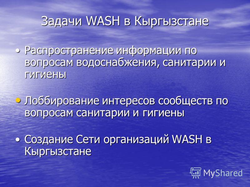 Задачи WASH в Кыргызстане Распространение информации по вопросам водоснабжения, санитарии и гигиеныРаспространение информации по вопросам водоснабжения, санитарии и гигиены Лоббирование интересов сообществ по вопросам санитарии и гигиены Лоббирование