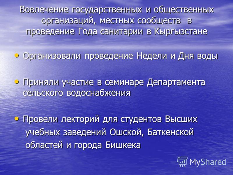 Вовлечение государственных и общественных организаций, местных сообществ в проведение Года санитарии в Кыргызстане Организовали проведение Недели и Дня воды Организовали проведение Недели и Дня воды Приняли участие в семинаре Департамента сельского в