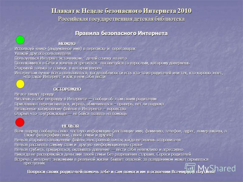 Плакат к Неделе безопасного Интернета 2010 Российская государственная детская библиотека Правила безопасного Интернета МОЖНО МОЖНО Используй «ник» (выдуманное имя) в переписке и переговорах Уважай другого пользователя Пользуешься Интернет-источником