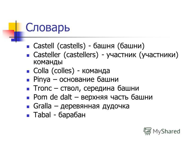 Словарь Castell (castells) - башня (башни) Casteller (castellers) - участник (участники) команды Colla (colles) - команда Pinya – основание башни Tronc – ствол, середина башни Pom de dalt – верхняя часть башни Gralla – деревянная дудочка Tabal - бара