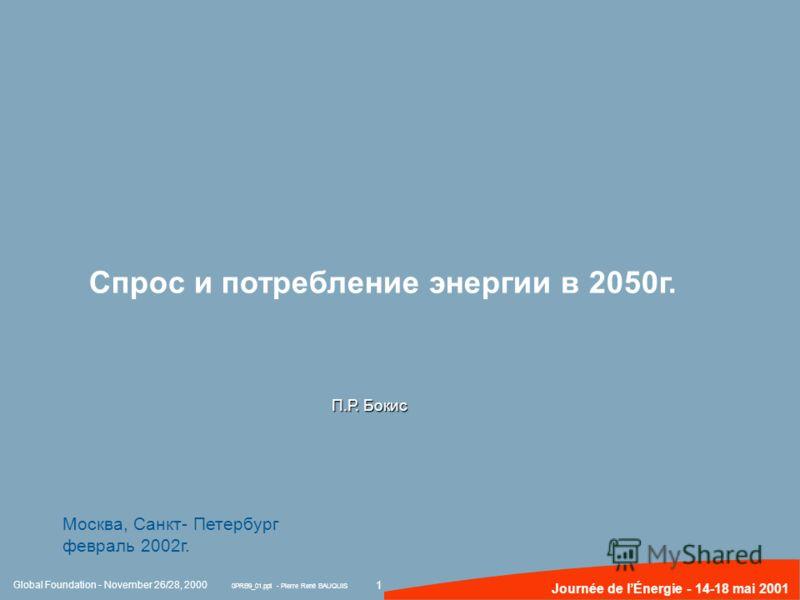 1 Journée de lÉnergie - 14-18 mai 2001 Global Foundation - November 26/28, 2000 0PRB9_01.ppt - Pierre René BAUQUIS Cпрос и потребление энергии в 2050г. П.Р. Бокис Москва, Санкт- Петербург февраль 2002г.