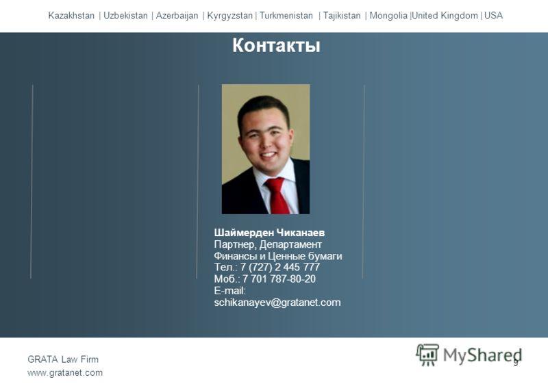 Kazakhstan | Uzbekistan | Azerbaijan | Kyrgyzstan | Turkmenistan | Tajikistan | Mongolia |United Kingdom | USA GRATA Law Firm www.gratanet.com Шаймерден Чиканаев Партнер, Департамент Финансы и Ценные бумаги Тел.: 7 (727) 2 445 777 Моб.: 7 701 787-80-
