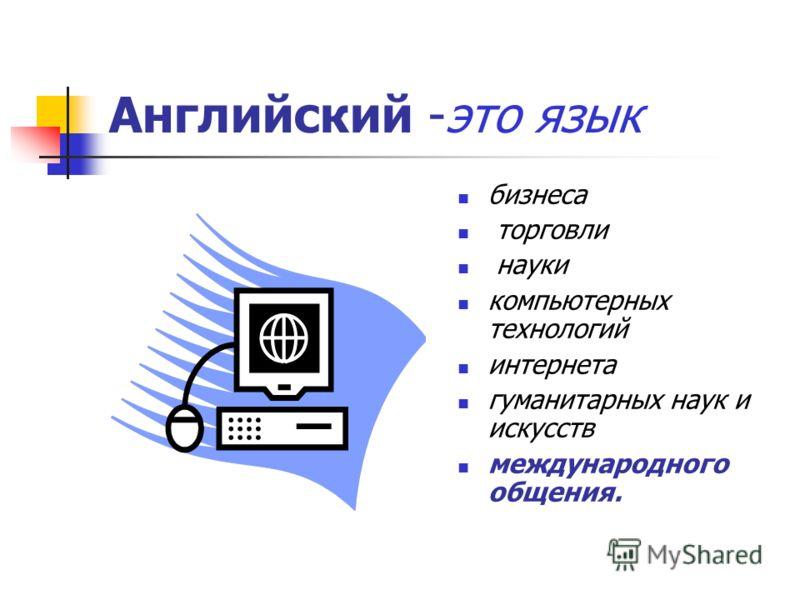Английский -это язык бизнеса торговли науки компьютерных технологий интернета гуманитарных наук и искусств международного общения.