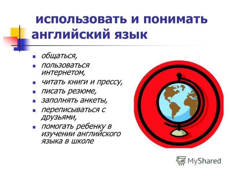 использовать и понимать английский язык общаться, пользоваться интернетом, читать книги и прессу, писать резюме, заполнять анкеты, переписываться с друзьями, помогать ребенку в изучении английского языка в школе