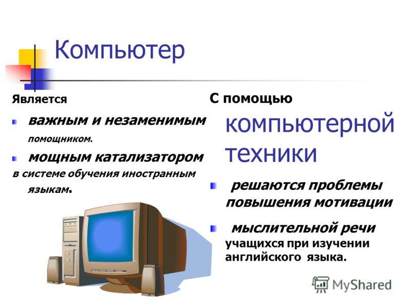 Компьютер Является важным и незаменимым помощником. мощным катализатором в системе обучения иностранным языкам. С помощью компьютерной техники решаются проблемы повышения мотивации мыслительной речи учащихся при изучении английского языка.