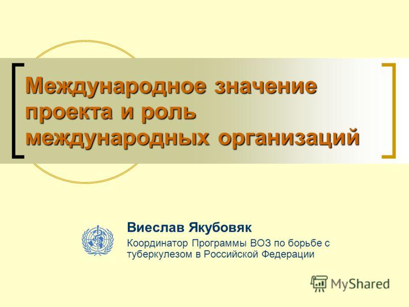 Международное значение проекта и роль международных организаций Виеслав Якубовяк Координатор Программы ВОЗ по борьбе с туберкулезом в Российской Федерации