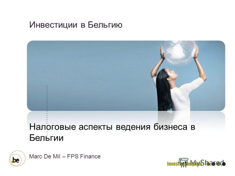 Инвестиции в Бельгию Налоговые аспекты ведения бизнеса в Бельгии Marc De Mil – FPS Finance