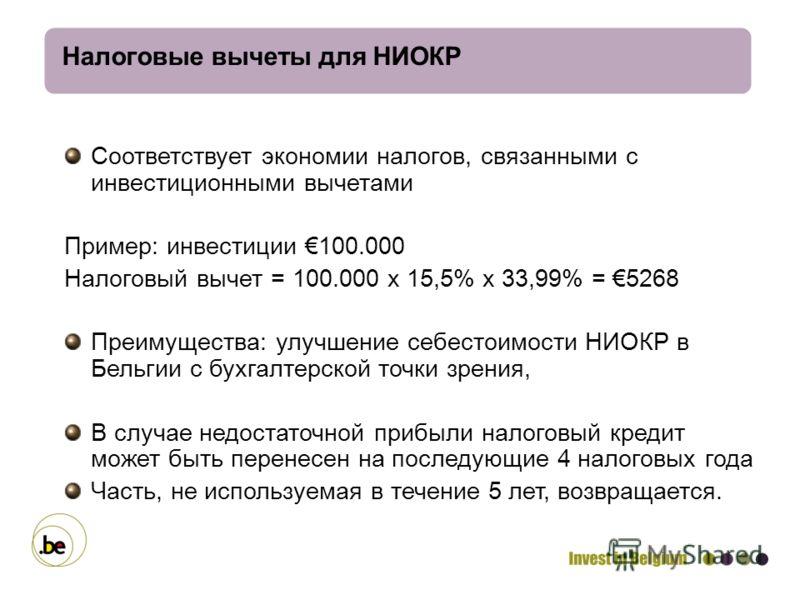Налоговые вычеты для НИОКР Соответствует экономии налогов, связанными с инвестиционными вычетами Пример: инвестиции 100.000 Налоговый вычет = 100.000 х 15,5% х 33,99% = 5268 Преимущества: улучшение себестоимости НИОКР в Бельгии с бухгалтерской точки