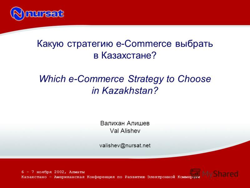 Какую стратегию e-Commerce выбрать в Казахстане? Which e-Commerce Strategy to Choose in Kazakhstan? Валихан Алишев Val Alishev valishev@nursat.net 6 - 7 ноября 2002, Алматы Казахстано – Американская Конференция по Развитию Электронной Коммерции
