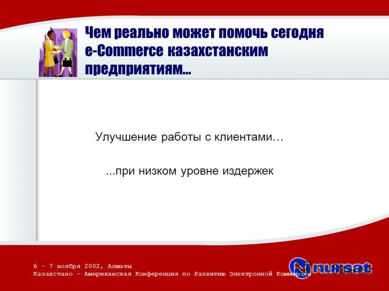Чем реально может помочь сегодня e-Commerce казахстанским предприятиям... Улучшение работы с клиентами…...при низком уровне издержек 6 - 7 ноября 2002, Алматы Казахстано – Американская Конференция по Развитию Электронной Коммерции