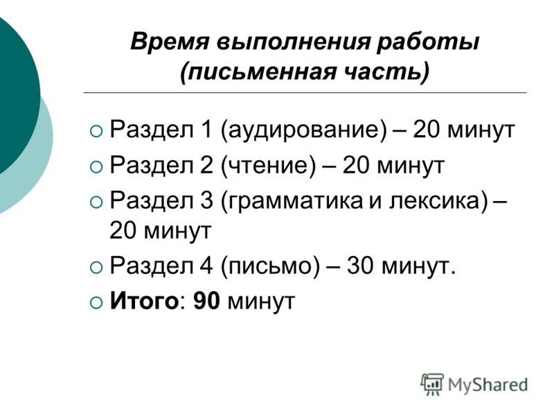 Время выполнения работы (письменная часть) Раздел 1 (аудирование) – 20 минут Раздел 2 (чтение) – 20 минут Раздел 3 (грамматика и лексика) – 20 минут Раздел 4 (письмо) – 30 минут. Итого: 90 минут