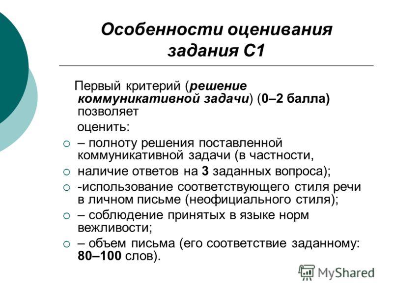 Особенности оценивания задания С1 Первый критерий (решение коммуникативной задачи) (0–2 балла) позволяет оценить: – полноту решения поставленной коммуникативной задачи (в частности, наличие ответов на 3 заданных вопроса); -использование соответствующ