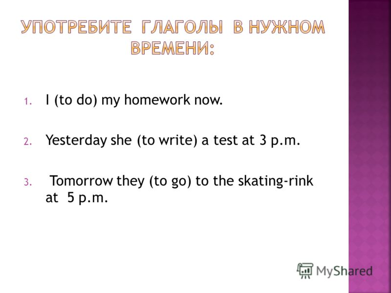 1. I (to do) my homework now. 2. Yesterday she (to write) a test at 3 p.m. 3. Tomorrow they (to go) to the skating-rink at 5 p.m.