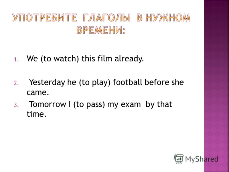 1. We (to watch) this film already. 2. Yesterday he (to play) football before she came. 3. Tomorrow I (to pass) my exam by that time.