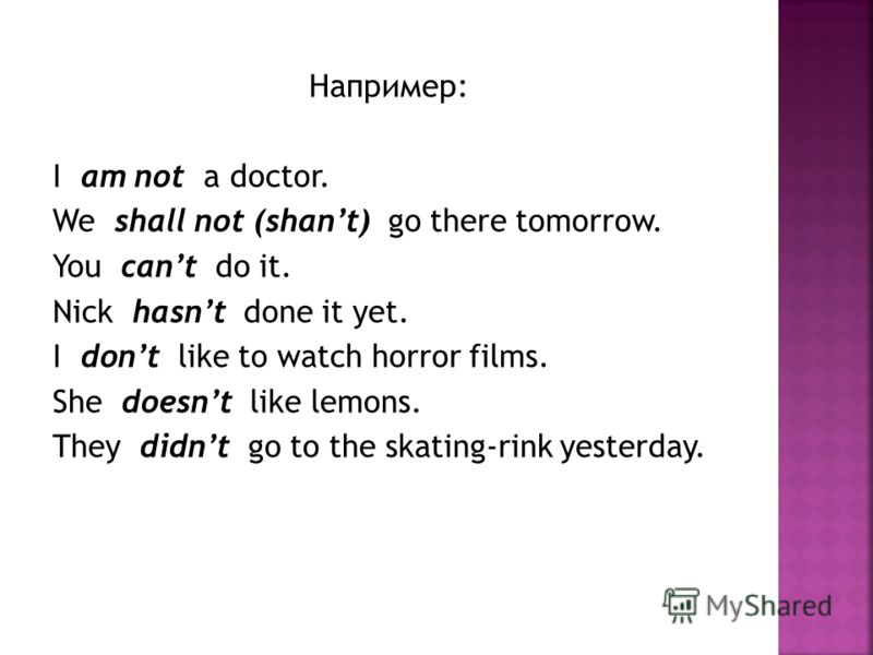 Например: I am not a doctor. We shall not (shant) go there tomorrow. You cant do it. Nick hasnt done it yet. I dont like to watch horror films. She doesnt like lemons. They didnt go to the skating-rink yesterday.