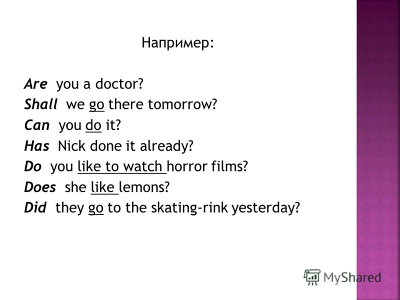 Например: Are you a doctor? Shall we go there tomorrow? Can you do it? Has Nick done it already? Do you like to watch horror films? Does she like lemons? Did they go to the skating-rink yesterday?