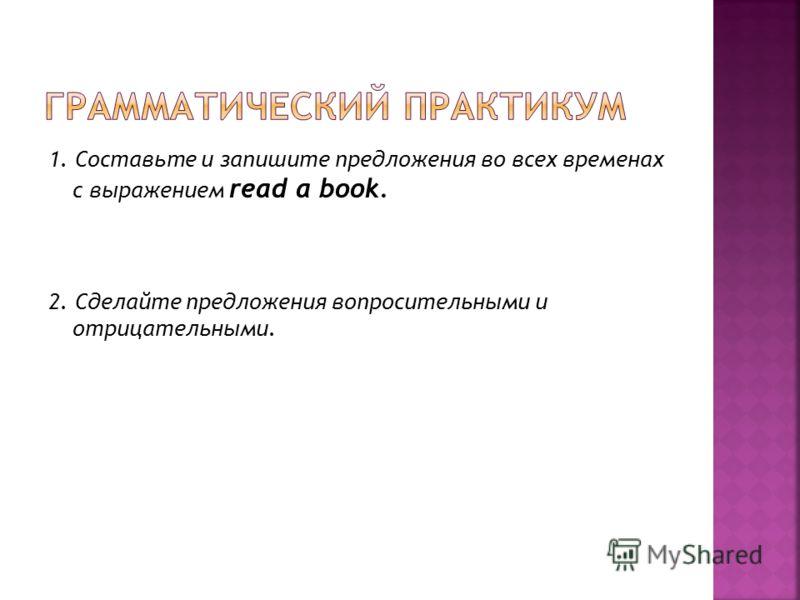 1. Составьте и запишите предложения во всех временах с выражением read a book. 2. Сделайте предложения вопросительными и отрицательными.