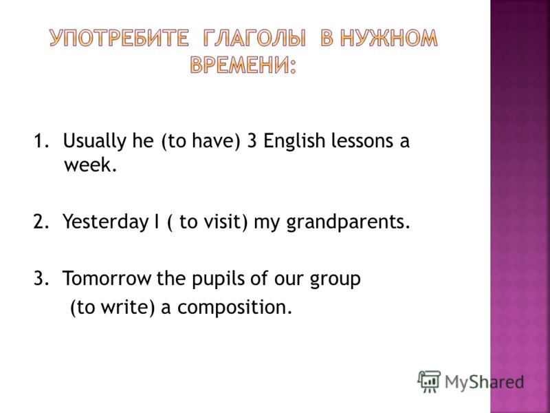 1. Usually he (to have) 3 English lessons a week. 2. Yesterday I ( to visit) my grandparents. 3. Tomorrow the pupils of our group (to write) a composition.