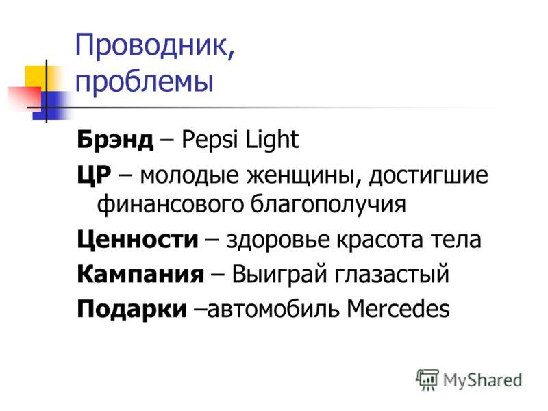 Проводник, проблемы Брэнд – Pepsi Light ЦР – молодые женщины, достигшие финансового благополучия Ценности – здоровье красота тела Кампания – Выиграй глазастый Подарки –автомобиль Mercedes