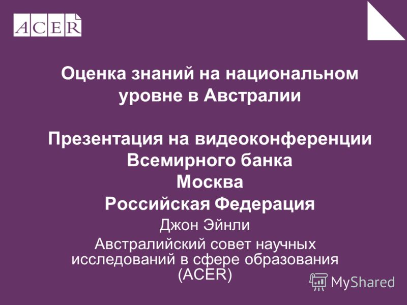Оценка знаний на национальном уровне в Австралии Презентация на видеоконференции Всемирного банка Москва Российская Федерация Джон Эйнли Австралийский совет научных исследований в сфере образования (ACER)