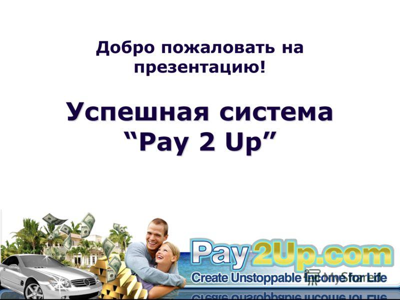 Добро пожаловать на презентацию! Успешная система Pay 2 Up