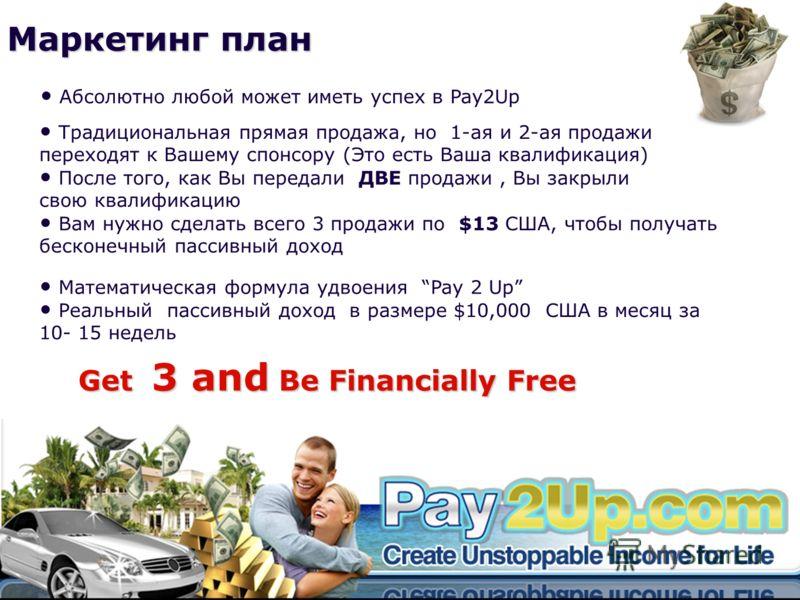 Маркетинг план Get 3 and Be Financially Free Абсолютно любой может иметь успех в Pay2Up Традициональная прямая продажа, но 1-ая и 2-ая продажи переходят к Вашему спонсору (Это есть Ваша квалификация) После того, как Вы передали ДВЕ продажи, Вы закрыл