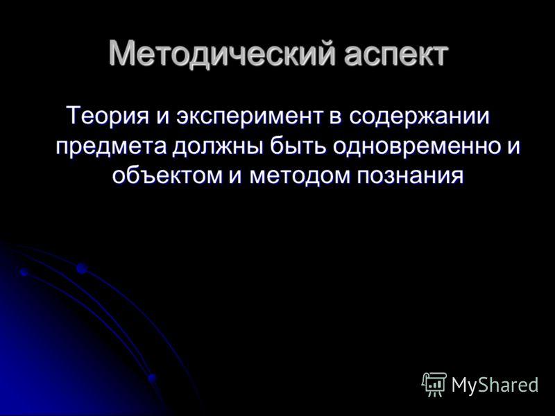 Методический аспект Теория и эксперимент в содержании предмета должны быть одновременно и объектом и методом познания