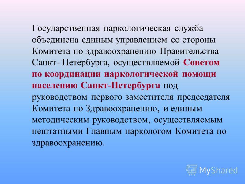 Государственная наркологическая служба объединена единым управлением со стороны Комитета по здравоохранению Правительства Санкт- Петербурга, осуществляемой Советом по координации наркологической помощи населению Санкт-Петербурга под руководством перв