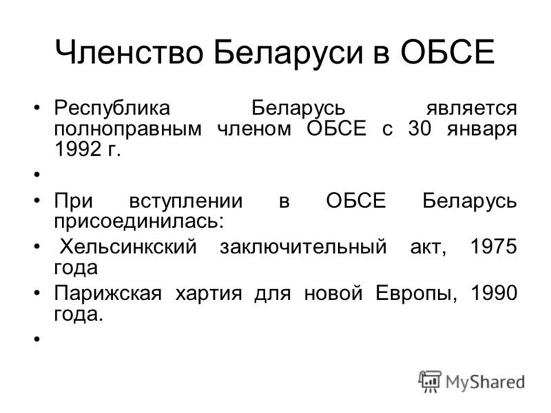 Членство Беларуси в ОБСЕ Республика Беларусь является полноправным членом ОБСЕ с 30 января 1992 г. При вступлении в ОБСЕ Беларусь присоединилась: Хельсинкский заключительный акт, 1975 года Парижская хартия для новой Европы, 1990 года.
