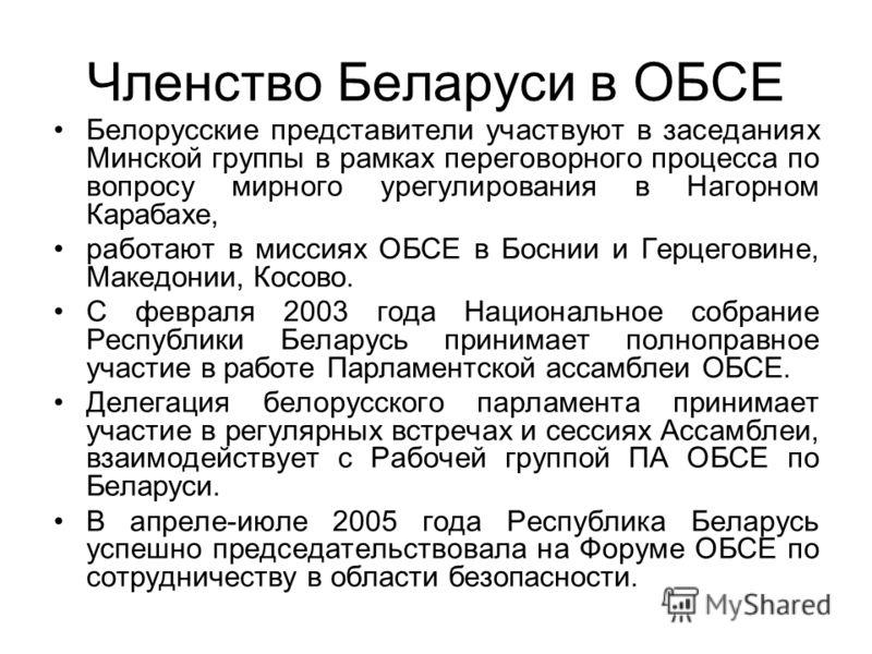Членство Беларуси в ОБСЕ Белорусские представители участвуют в заседаниях Минской группы в рамках переговорного процесса по вопросу мирного урегулирования в Нагорном Карабахе, работают в миссиях ОБСЕ в Боснии и Герцеговине, Македонии, Косово. С февра