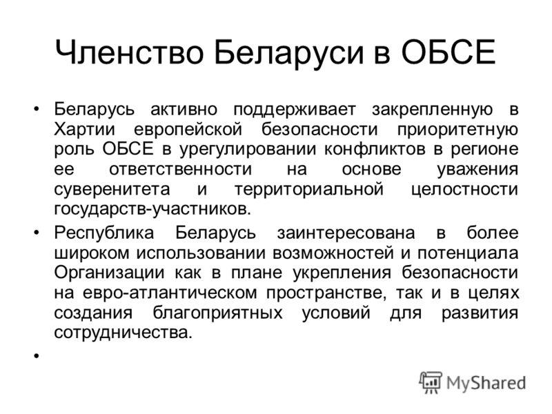 Членство Беларуси в ОБСЕ Беларусь активно поддерживает закрепленную в Хартии европейской безопасности приоритетную роль ОБСЕ в урегулировании конфликтов в регионе ее ответственности на основе уважения суверенитета и территориальной целостности госуда