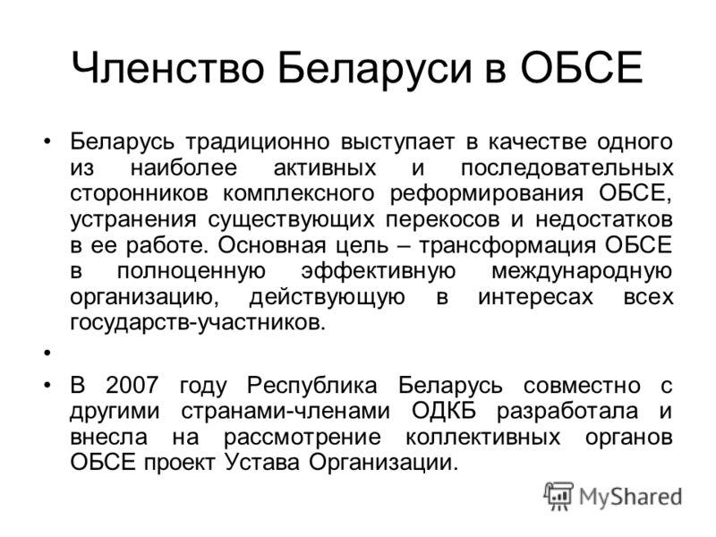 Членство Беларуси в ОБСЕ Беларусь традиционно выступает в качестве одного из наиболее активных и последовательных сторонников комплексного реформирования ОБСЕ, устранения существующих перекосов и недостатков в ее работе. Основная цель – трансформация