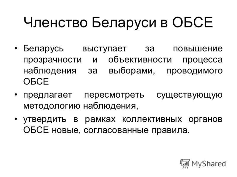 Членство Беларуси в ОБСЕ Беларусь выступает за повышение прозрачности и объективности процесса наблюдения за выборами, проводимого ОБСЕ предлагает пересмотреть существующую методологию наблюдения, утвердить в рамках коллективных органов ОБСЕ новые, с