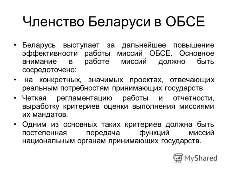 Членство Беларуси в ОБСЕ Беларусь выступает за дальнейшее повышение эффективности работы миссий ОБСЕ. Основное внимание в работе миссий должно быть сосредоточено: на конкретных, значимых проектах, отвечающих реальным потребностям принимающих государс