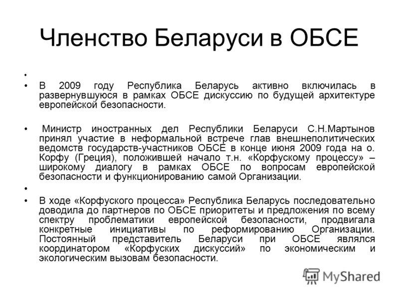 Членство Беларуси в ОБСЕ В 2009 году Республика Беларусь активно включилась в развернувшуюся в рамках ОБСЕ дискуссию по будущей архитектуре европейской безопасности. Министр иностранных дел Республики Беларуси С.Н.Мартынов принял участие в неформальн