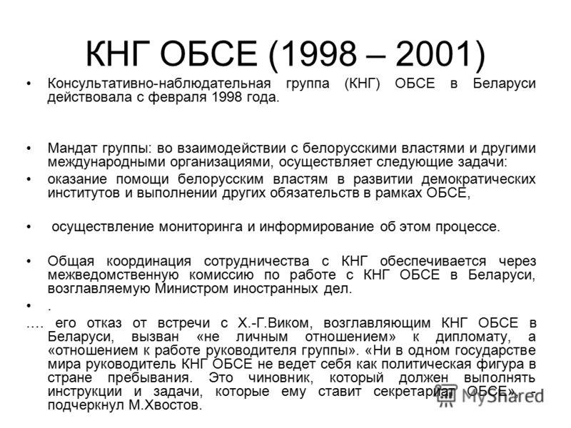 КНГ ОБСЕ (1998 – 2001) Консультативно-наблюдательная группа (КНГ) ОБСЕ в Беларуси действовала с февраля 1998 года. Мандат группы: во взаимодействии с белорусскими властями и другими международными организациями, осуществляет следующие задачи: оказани