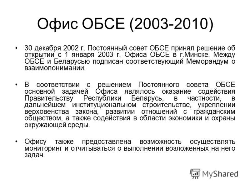 Офис ОБСЕ (2003-2010) 30 декабря 2002 г. Постоянный совет ОБСЕ принял решение об открытии с 1 января 2003 г. Офиса ОБСЕ в г.Минске. Между ОБСЕ и Беларусью подписан соответствующий Меморандум о взаимопонимании. В соответствии с решением Постоянного со
