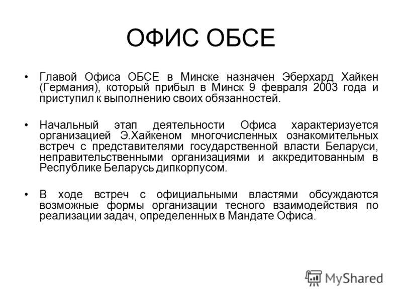 ОФИС ОБСЕ Главой Офиса ОБСЕ в Минске назначен Эберхард Хайкен (Германия), который прибыл в Минск 9 февраля 2003 года и приступил к выполнению своих обязанностей. Начальный этап деятельности Офиса характеризуется организацией Э.Хайкеном многочисленных