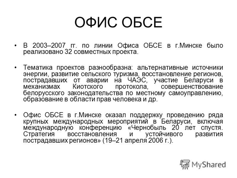 ОФИС ОБСЕ В 2003–2007 гг. по линии Офиса ОБСЕ в г.Минске было реализовано 32 совместных проекта. Тематика проектов разнообразна: альтернативные источники энергии, развитие сельского туризма, восстановление регионов, пострадавших от аварии на ЧАЭС, уч