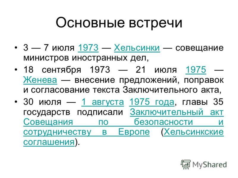 Основные встречи 3 7 июля 1973 Хельсинки совещание министров иностранных дел,1973Хельсинки 18 сентября 1973 21 июля 1975 Женева внесение предложений, поправок и согласование текста Заключительного акта,1975 Женева 30 июля 1 августа 1975 года, главы 3
