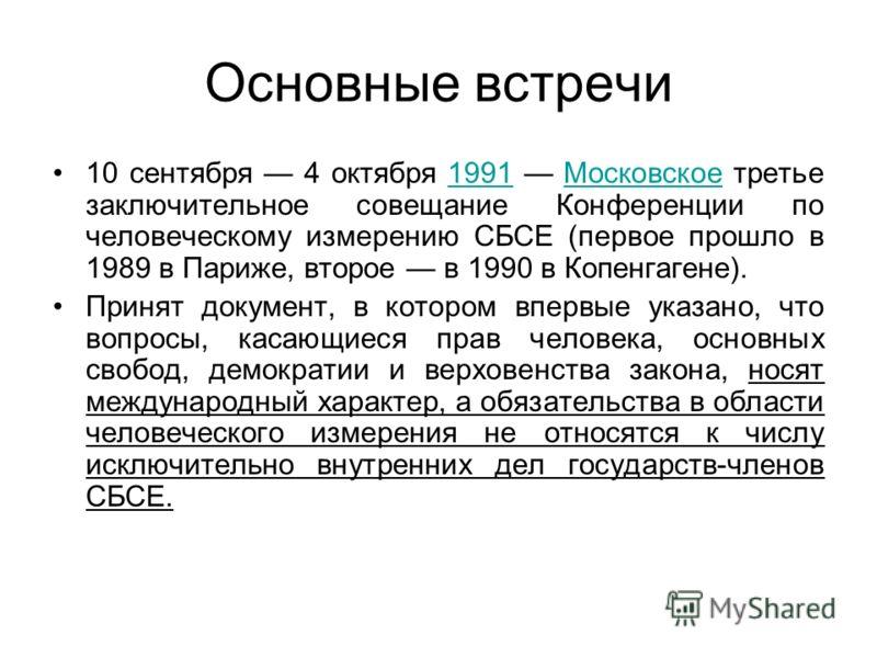 Основные встречи 10 сентября 4 октября 1991 Московское третье заключительное совещание Конференции по человеческому измерению СБСЕ (первое прошло в 1989 в Париже, второе в 1990 в Копенгагене).1991Московское Принят документ, в котором впервые указано,