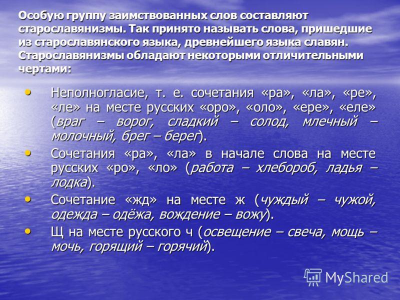 Особую группу заимствованных слов составляют старославянизмы. Так принято называть слова, пришедшие из старославянского языка, древнейшего языка славян. Старославянизмы обладают некоторыми отличительными чертами: Неполногласие, т. е. сочетания «ра»,