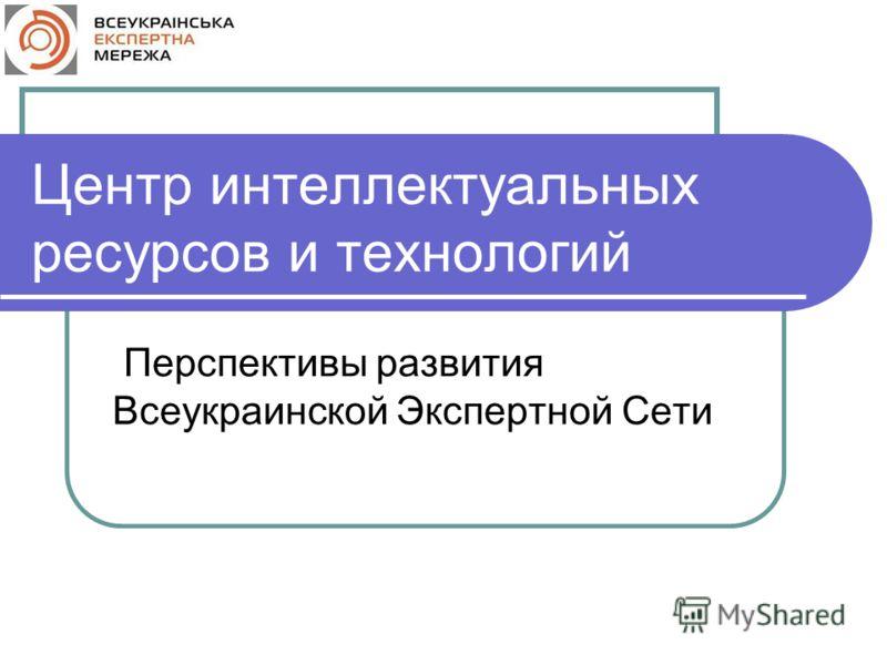 Центр интеллектуальных ресурсов и технологий Перспективы развития Всеукраинской Экспертной Сети