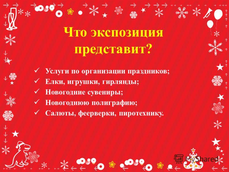 Что экспозиция представит? Услуги по организации праздников; Елки, игрушки, гирлянды; Новогодние сувениры; Новогоднюю полиграфию; Салюты, феерверки, пиротехнику.