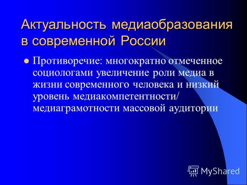 Актуальность медиаобразования в современной России Противоречие: многократно отмеченное социологами увеличение роли медиа в жизни современного человека и низкий уровень медиакомпетентности/ медиаграмотности массовой аудитории