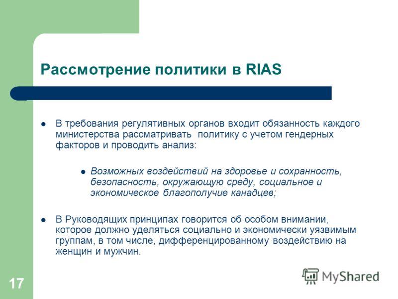17 Рассмотрение политики в RIAS В требования регулятивных органов входит обязанность каждого министерства рассматривать политику с учетом гендерных факторов и проводить анализ: Возможных воздействий на здоровье и сохранность, безопасность, окружающую