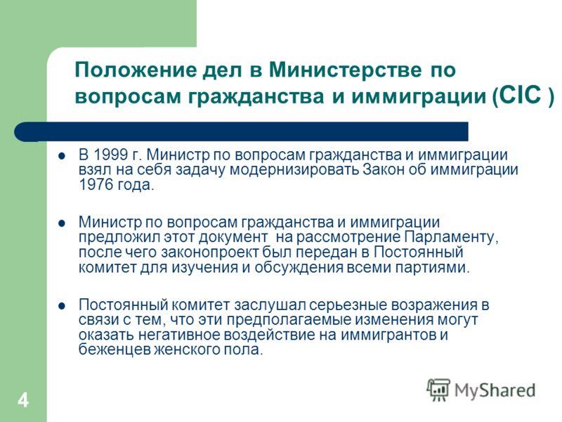 4 Положение дел в Министерстве по вопросам гражданства и иммиграции ( CIC ) В 1999 г. Министр по вопросам гражданства и иммиграции взял на себя задачу модернизировать Закон об иммиграции 1976 года. Министр по вопросам гражданства и иммиграции предлож