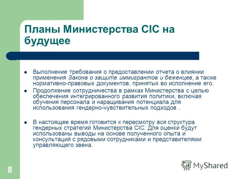 8 Планы Министерства CIC на будущее Выполнение требования о предоставлении отчета о влиянии применения Закона о защите иммигрантов и беженцев, а также нормативно-правовых документов, принятых во исполнение его. Продолжение сотрудничества в рамках Мин