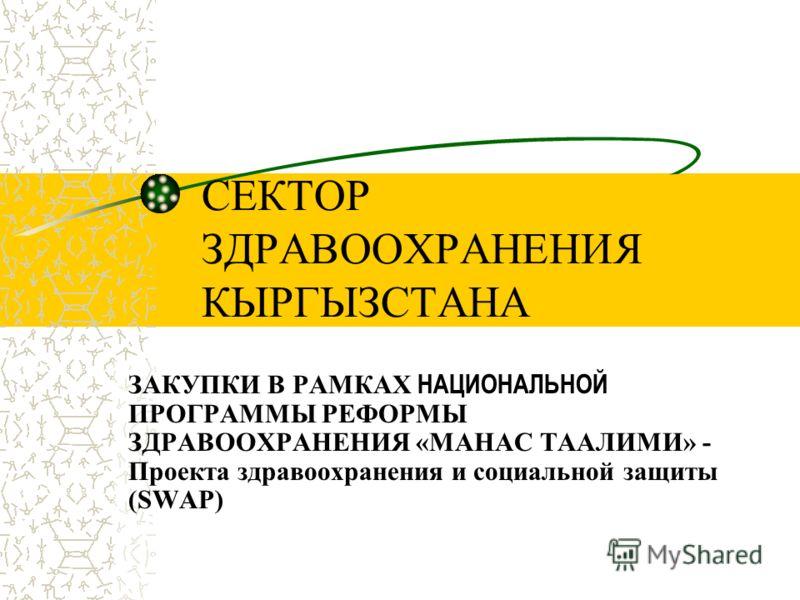 СЕКТОР ЗДРАВООХРАНЕНИЯ КЫРГЫЗСТАНА ЗАКУПКИ В РАМКАХ НАЦИОНАЛЬНОЙ ПРОГРАММЫ РЕФОРМЫ ЗДРАВООХРАНЕНИЯ «МАНАС ТААЛИМИ» - Проекта здравоохранения и социальной защиты (SWAP)